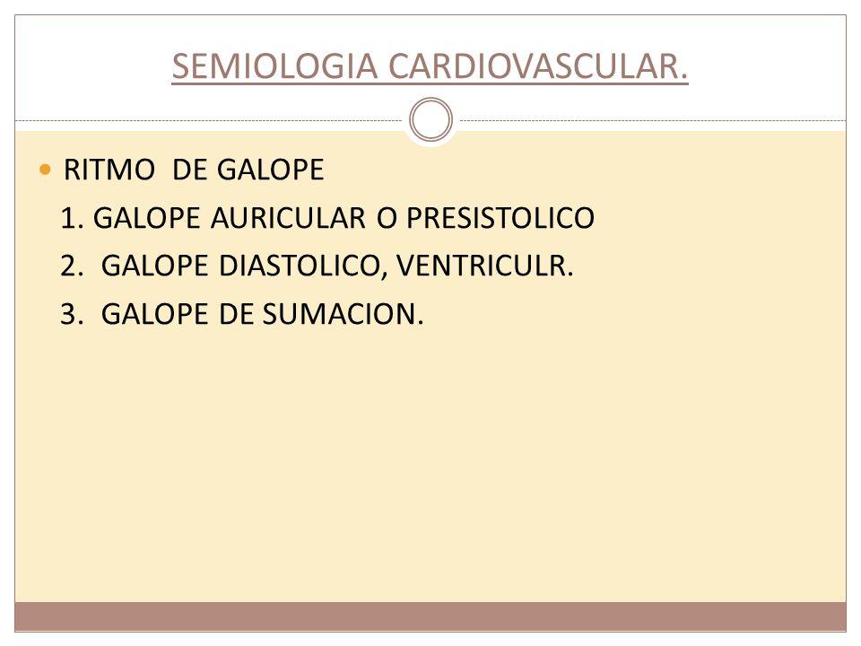 SEMIOLOGIA CARDIOVASCULAR. RITMO DE GALOPE 1. GALOPE AURICULAR O PRESISTOLICO 2. GALOPE DIASTOLICO, VENTRICULR. 3. GALOPE DE SUMACION.