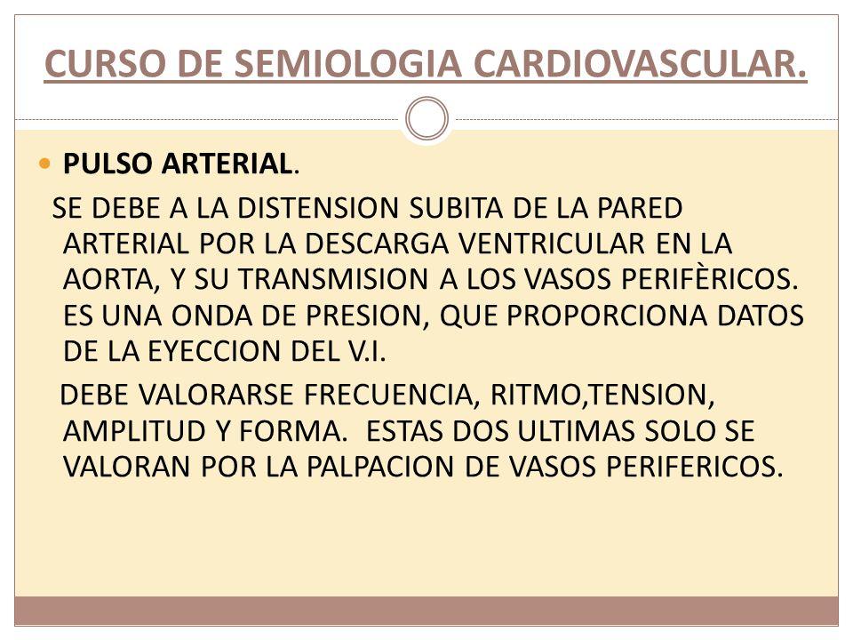 CURSO DE SEMIOLOGIA CARDIOVASCULAR. PULSO ARTERIAL. SE DEBE A LA DISTENSION SUBITA DE LA PARED ARTERIAL POR LA DESCARGA VENTRICULAR EN LA AORTA, Y SU