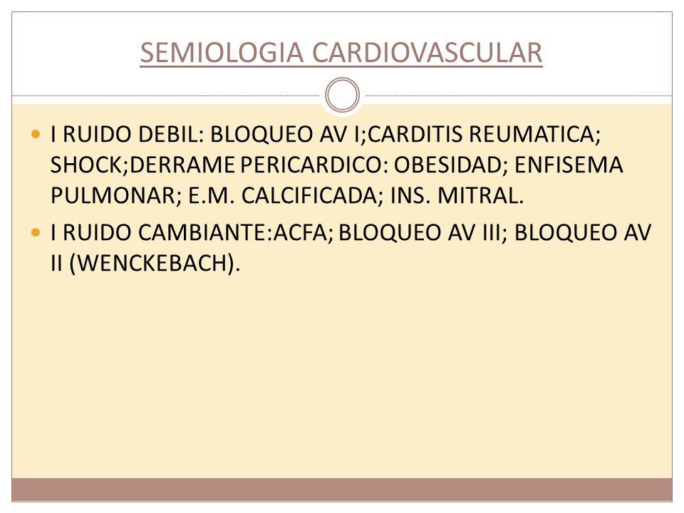 SEMIOLOGIA CARDIOVASCULAR I RUIDO DEBIL: BLOQUEO AV I;CARDITIS REUMATICA; SHOCK;DERRAME PERICARDICO: OBESIDAD; ENFISEMA PULMONAR; E.M. CALCIFICADA; IN