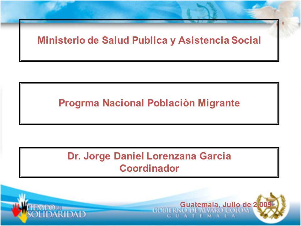 Ministerio de Salud Publica y Asistencia Social Progrma Nacional Poblaciòn Migrante Dr. Jorge Daniel Lorenzana Garcia Coordinador Guatemala, Julio de