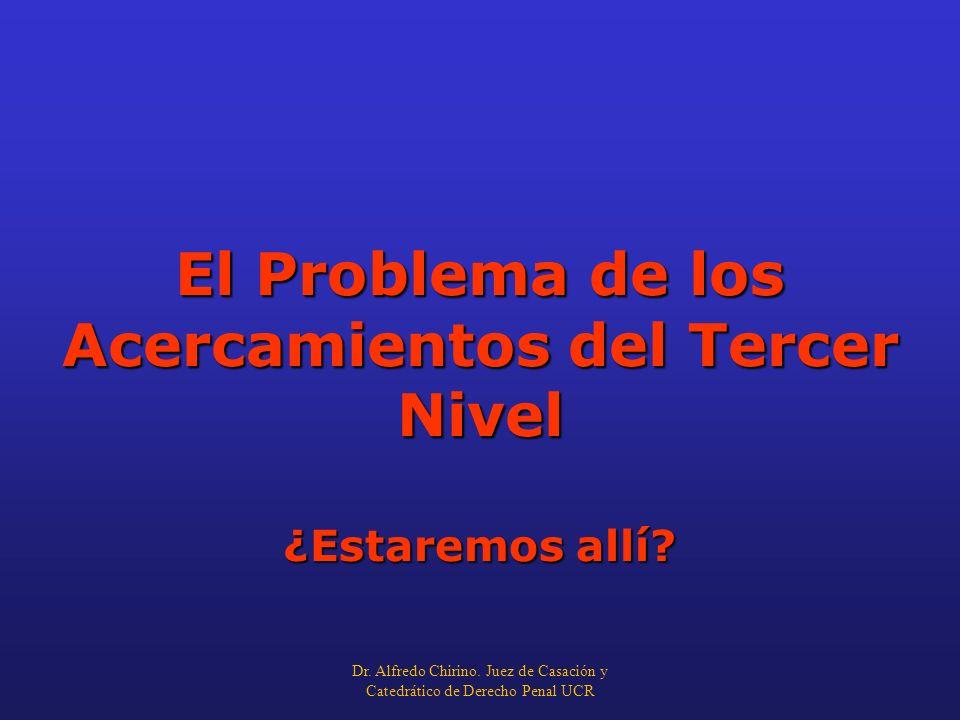 El Problema de los Acercamientos del Tercer Nivel ¿Estaremos allí? Dr. Alfredo Chirino. Juez de Casación y Catedrático de Derecho Penal UCR