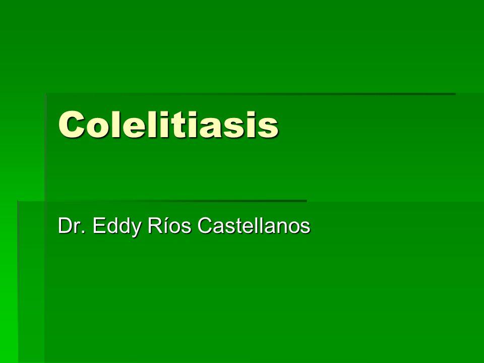 Colelitiasis Dr. Eddy Ríos Castellanos