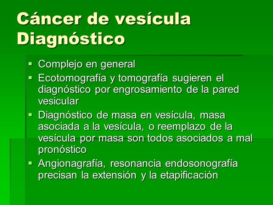 Cáncer de vesícula Diagnóstico Complejo en general Complejo en general Ecotomografía y tomografía sugieren el diagnóstico por engrosamiento de la pare