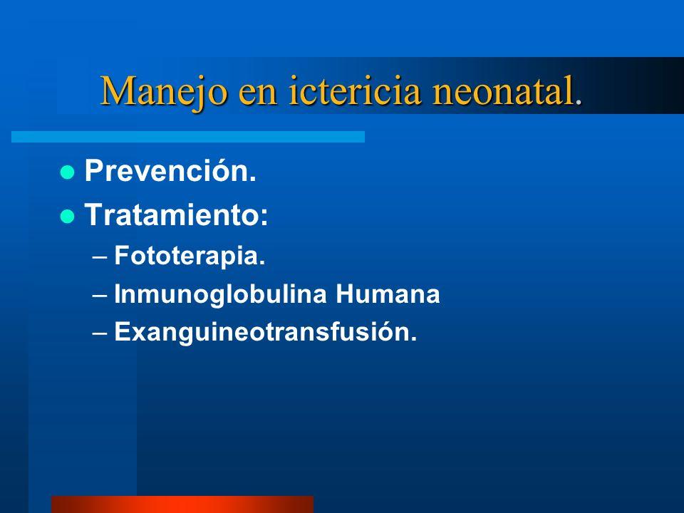 Manejo en ictericia neonatal. Prevención. Tratamiento: –Fototerapia. –Inmunoglobulina Humana –Exanguineotransfusión.