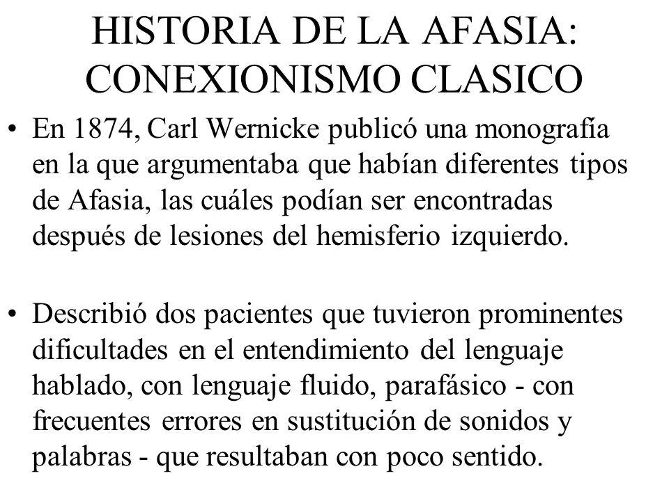 HISTORIA DE LA AFASIA: CONEXIONISMO CLASICO En 1874, Carl Wernicke publicó una monografía en la que argumentaba que habían diferentes tipos de Afasia,