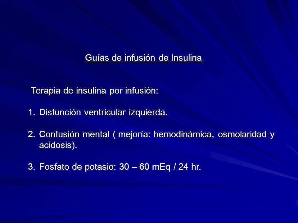 Guías de infusión de Insulina Terapia de insulina por infusión: Infusión mixta de insulina 100 U de insulina regular en 200 ml salina (=1/2 U/mL) Inicio de la infusión de insulina 0.05 U/Kg/h para estado hiperosmolar.