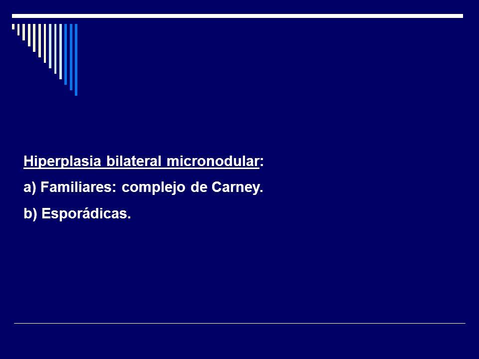 Hiperplasia macronodular bilateral independiente de ACTH: Contienen múltiples nódulos benignos, no pigmentados, más de 5mm separados por una estroma glandular hipertrófica.