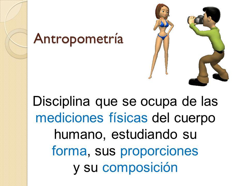 Antropometría Disciplina que se ocupa de las mediciones físicas del cuerpo humano, estudiando su forma, sus proporciones y su composición