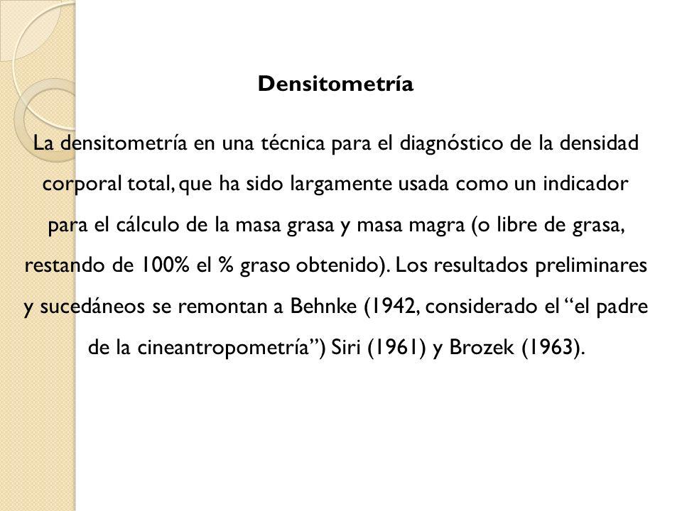 Densitometría La densitometría en una técnica para el diagnóstico de la densidad corporal total, que ha sido largamente usada como un indicador para el cálculo de la masa grasa y masa magra (o libre de grasa, restando de 100% el % graso obtenido).