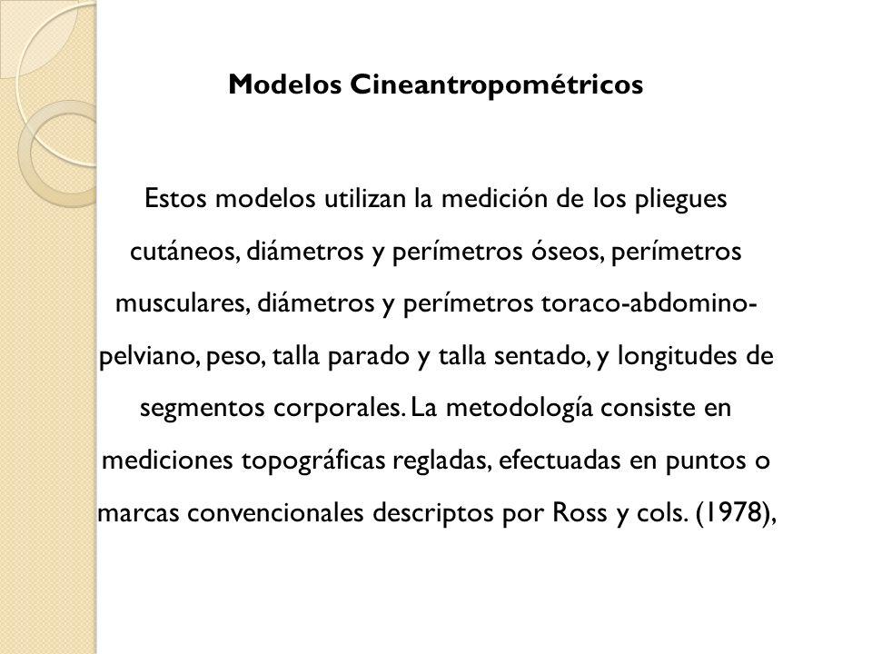 Modelos Cineantropométricos Estos modelos utilizan la medición de los pliegues cutáneos, diámetros y perímetros óseos, perímetros musculares, diámetros y perímetros toraco-abdomino- pelviano, peso, talla parado y talla sentado, y longitudes de segmentos corporales.