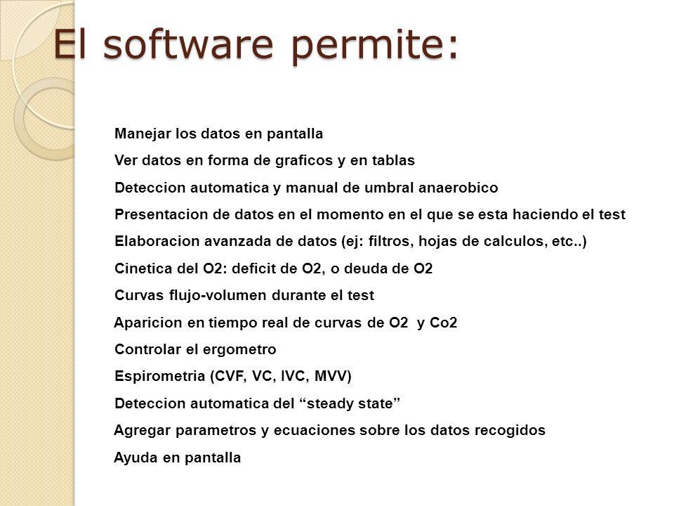 El software permite: Manejar los datos en pantalla Ver datos en forma de graficos y en tablas Deteccion automatica y manual de umbral anaerobico Presentacion de datos en el momento en el que se esta haciendo el test Elaboracion avanzada de datos (ej: filtros, hojas de calculos, etc..) Cinetica del O2: deficit de O2, o deuda de O2 Curvas flujo-volumen durante el test Aparicion en tiempo real de curvas de O2 y Co2 Controlar el ergometro Espirometria (CVF, VC, IVC, MVV) Deteccion automatica del steady state Agregar parametros y ecuaciones sobre los datos recogidos Ayuda en pantalla