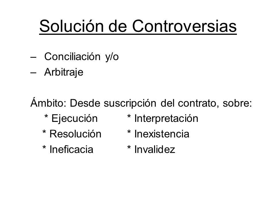 Solución de Controversias –Conciliación y/o –Arbitraje Ámbito: Desde suscripción del contrato, sobre: * Ejecución * Interpretación * Resolución * Inex