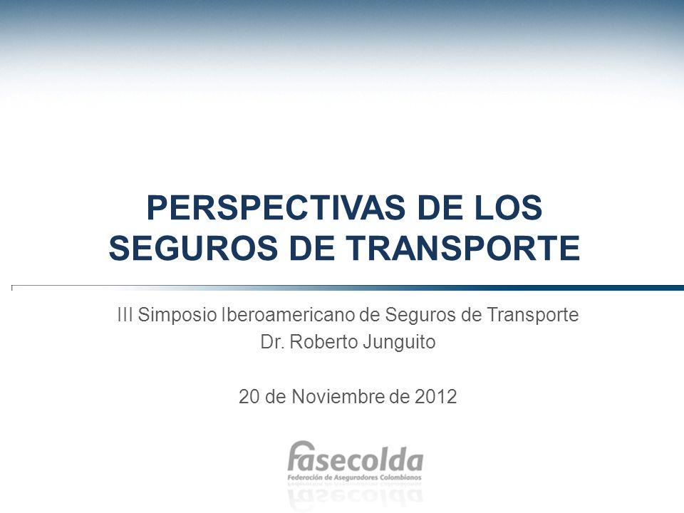 PERSPECTIVAS DE LOS SEGUROS DE TRANSPORTE III Simposio Iberoamericano de Seguros de Transporte Dr. Roberto Junguito 20 de Noviembre de 2012