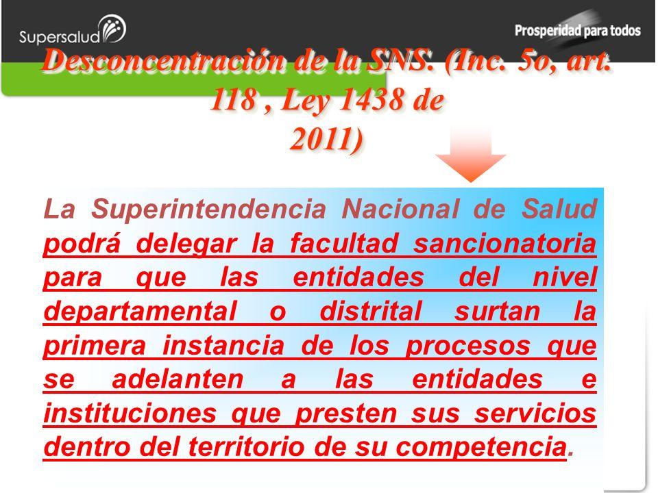 Desconcentración de la SNS. (Inc. 5o, art. 118, Ley 1438 de 2011) La Superintendencia Nacional de Salud podrá delegar la facultad sancionatoria para q