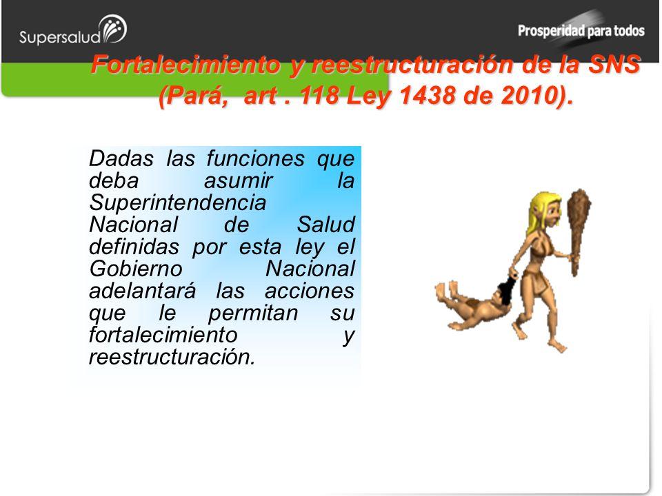 Fortalecimiento y reestructuración de la SNS (Pará, art. 118 Ley 1438 de 2010). Dadas las funciones que deba asumir la Superintendencia Nacional de Sa