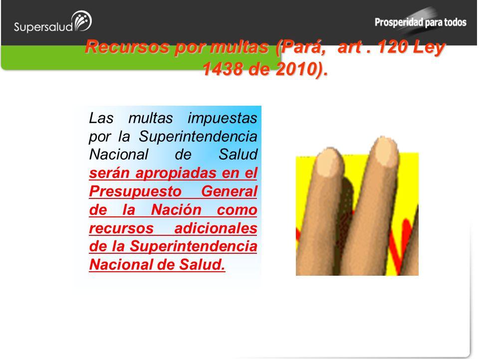 Recursos por multas (Pará, art. 120 Ley 1438 de 2010). Las multas impuestas por la Superintendencia Nacional de Salud serán apropiadas en el Presupues