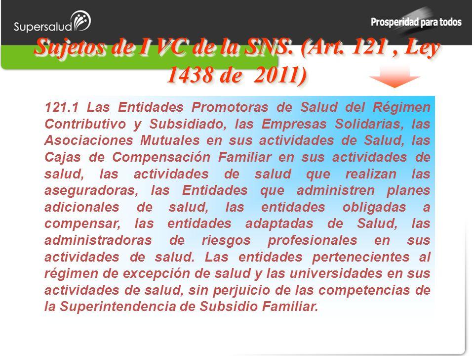 Sujetos de I VC de la SNS. (Art. 121, Ley 1438 de 2011) 121.1 Las Entidades Promotoras de Salud del Régimen Contributivo y Subsidiado, las Empresas So