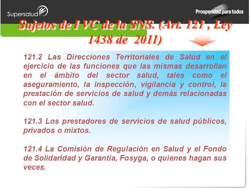 Sujetos de I VC de la SNS. (Art. 121, Ley 1438 de 2011) 121.2 Las Direcciones Territoriales de Salud en el ejercicio de las funciones que las mismas d