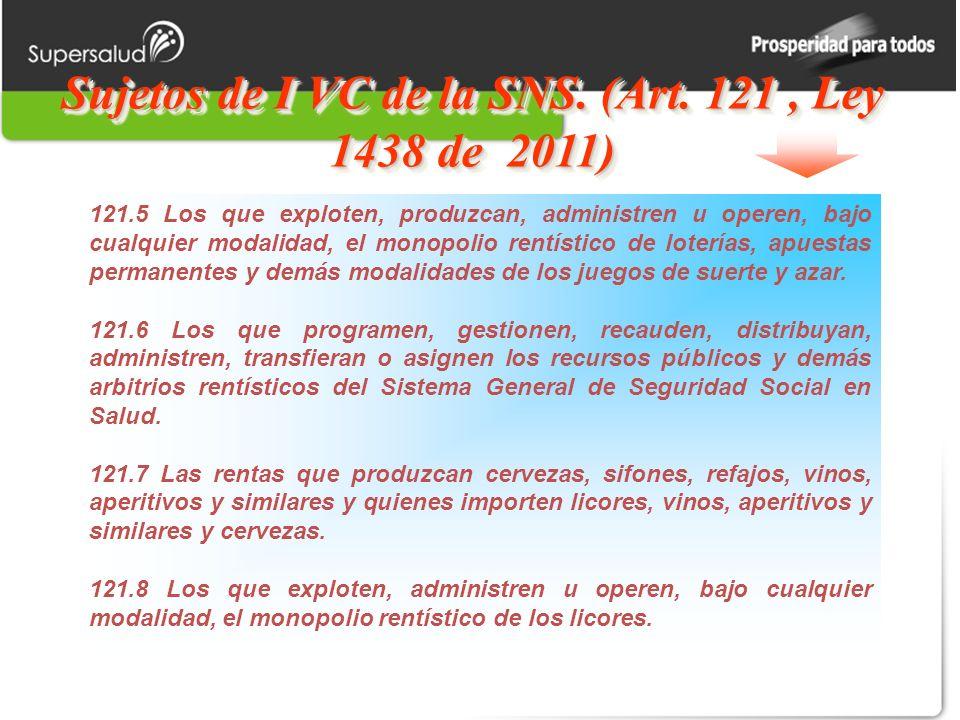 Sujetos de I VC de la SNS. (Art. 121, Ley 1438 de 2011) 121.5 Los que exploten, produzcan, administren u operen, bajo cualquier modalidad, el monopoli