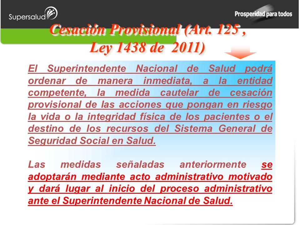 Cesación Provisional (Art. 125, Ley 1438 de 2011) El Superintendente Nacional de Salud podrá ordenar de manera inmediata, a la entidad competente, la