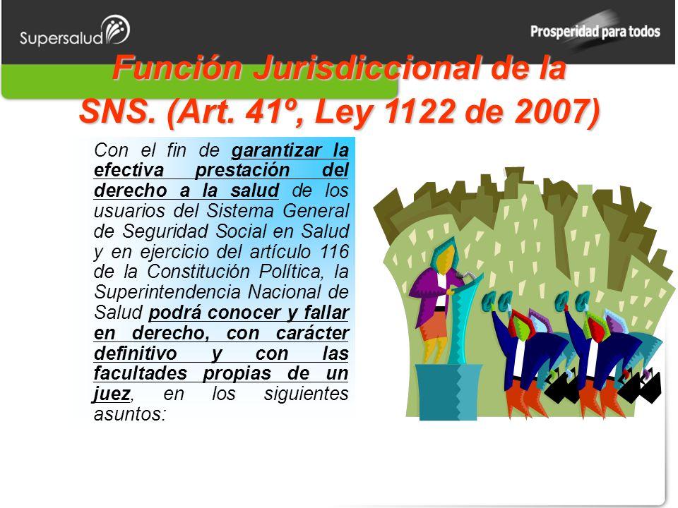 Función Jurisdiccional de la SNS. (Art. 41º, Ley 1122 de 2007) Con el fin de garantizar la efectiva prestación del derecho a la salud de los usuarios