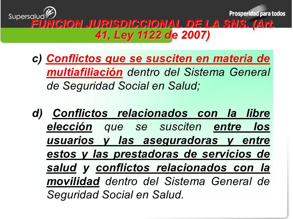 FUNCION JURISDICCIONAL DE LA SNS. (Art. 41, Ley 1122 de 2007) c) Conflictos que se susciten en materia de multiafiliación dentro del Sistema General d