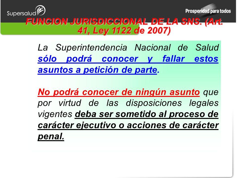 FUNCION JURISDICCIONAL DE LA SNS. (Art. 41, Ley 1122 de 2007) La Superintendencia Nacional de Salud sólo podrá conocer y fallar estos asuntos a petici