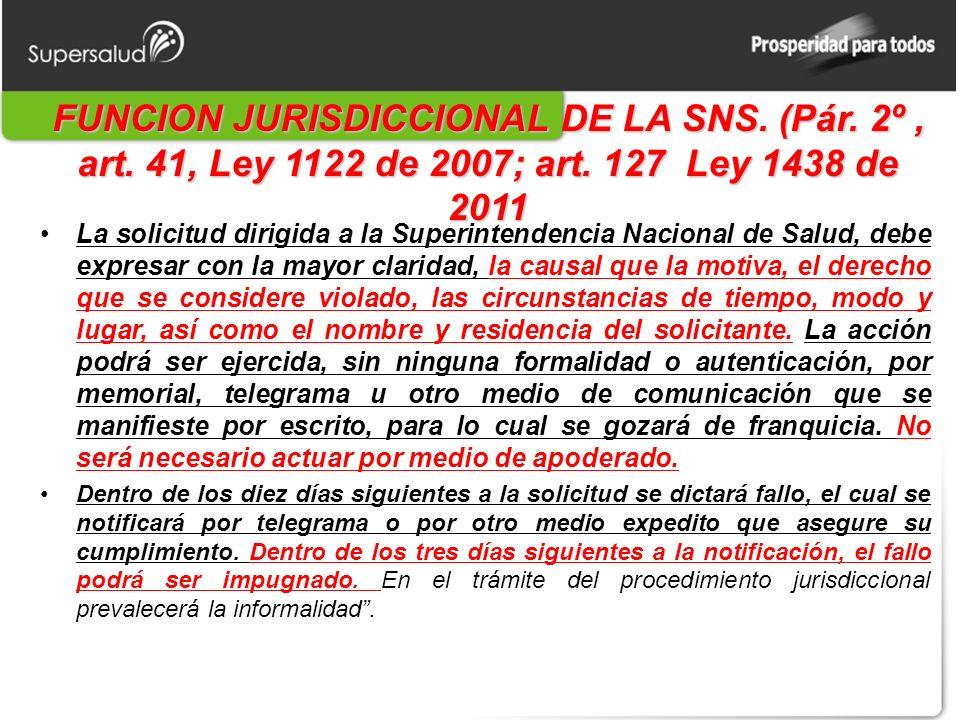 FUNCION JURISDICCIONAL DE LA SNS. (Pár. 2º, art. 41, Ley 1122 de 2007; art. 127 Ley 1438 de 2011 La solicitud dirigida a la Superintendencia Nacional