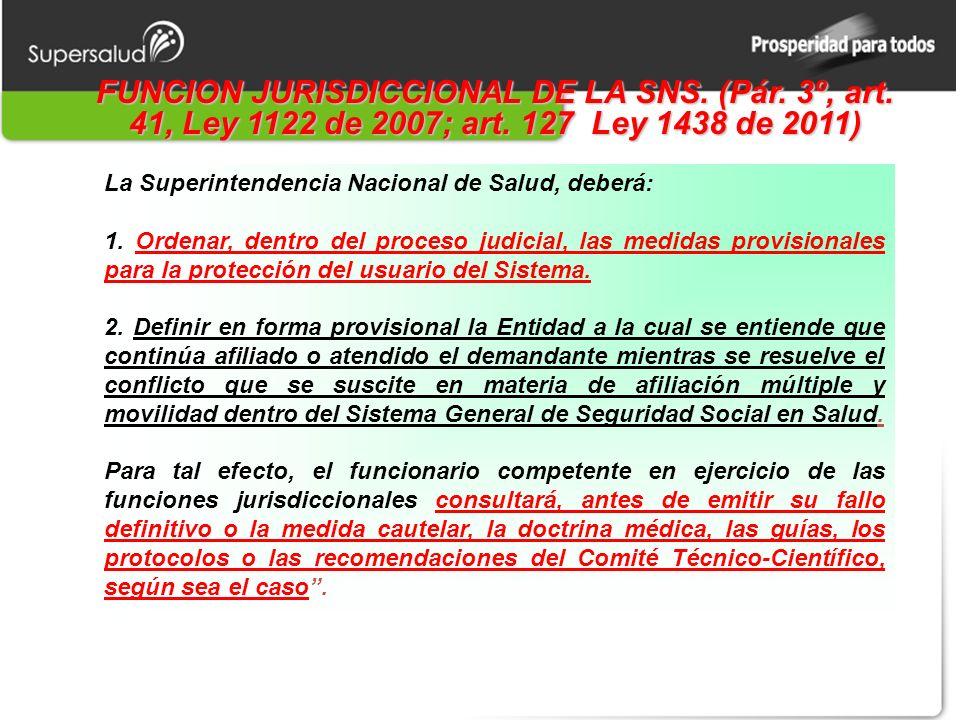 FUNCION JURISDICCIONAL DE LA SNS. (Pár. 3º, art. 41, Ley 1122 de 2007; art. 127 Ley 1438 de 2011) La Superintendencia Nacional de Salud, deberá: 1. Or
