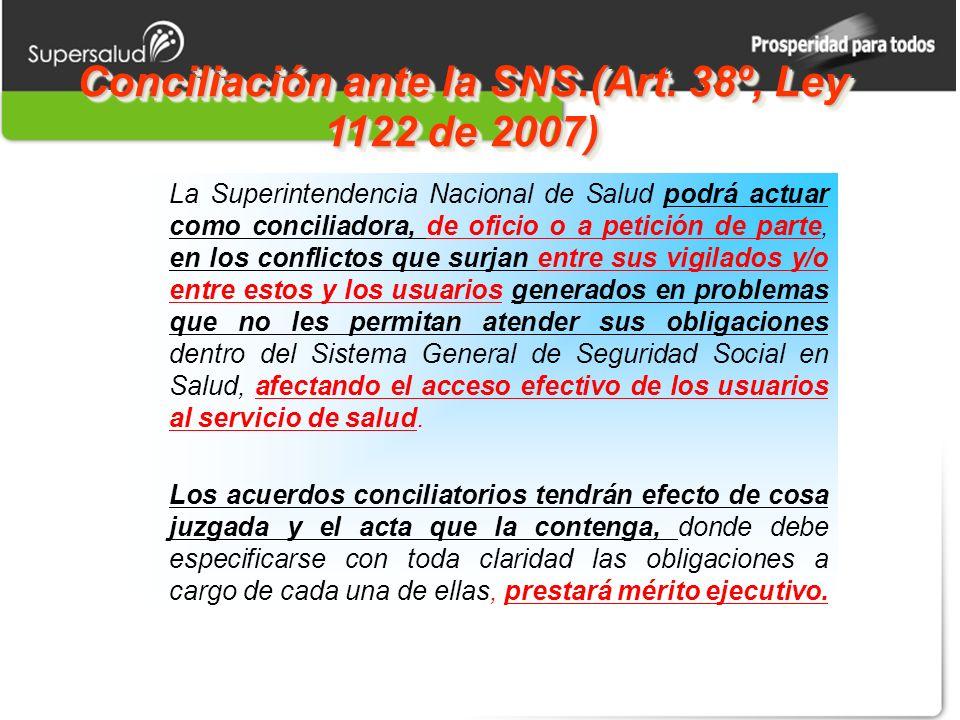 Conciliación ante la SNS.(Art. 38º, Ley 1122 de 2007) La Superintendencia Nacional de Salud podrá actuar como conciliadora, de oficio o a petición de