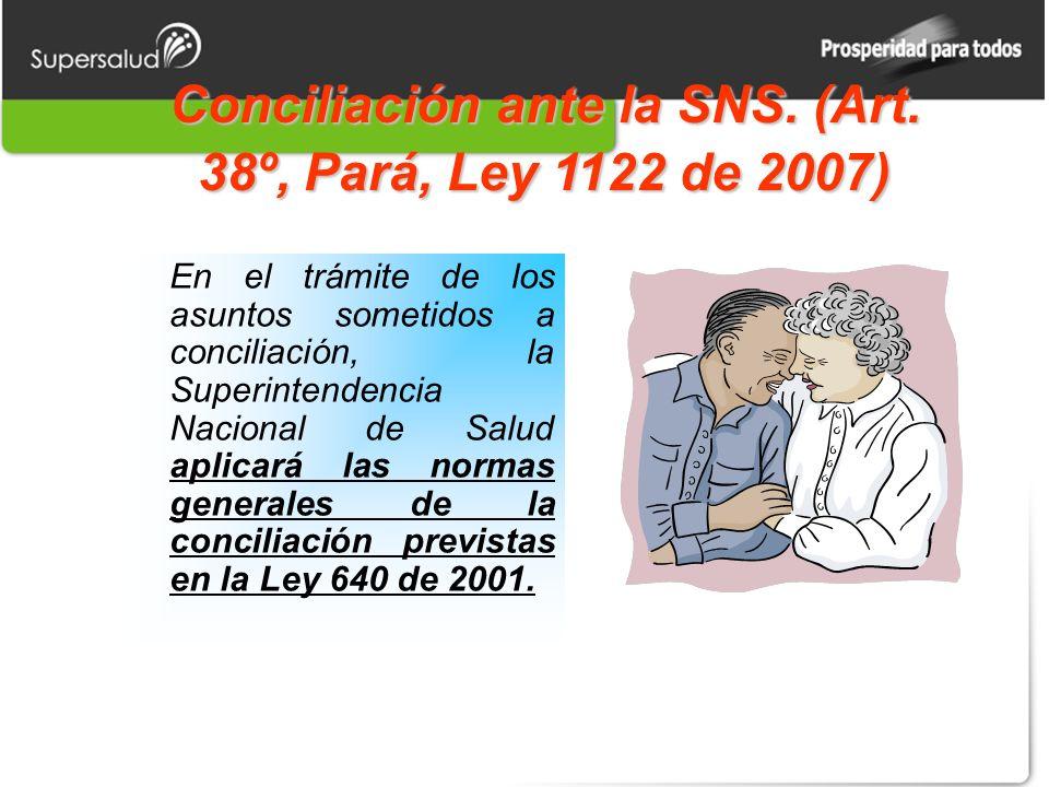 Conciliación ante la SNS. (Art. 38º, Pará, Ley 1122 de 2007) En el trámite de los asuntos sometidos a conciliación, la Superintendencia Nacional de Sa