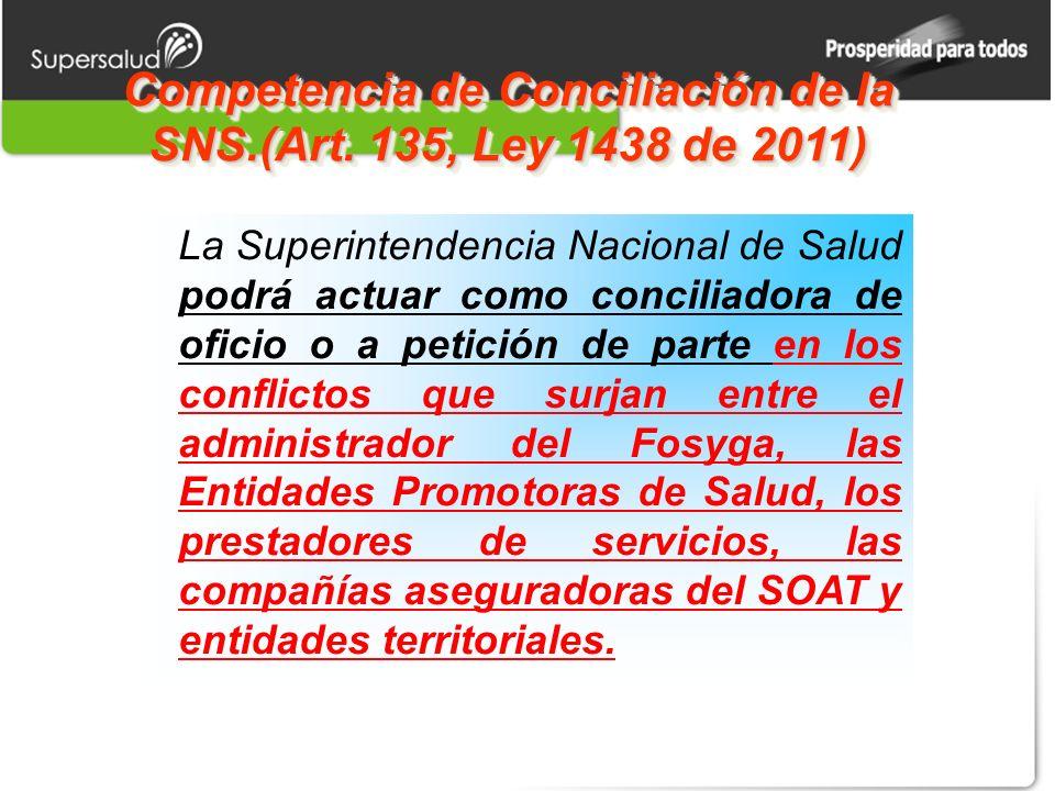 Competencia de Conciliación de la SNS.(Art. 135, Ley 1438 de 2011) La Superintendencia Nacional de Salud podrá actuar como conciliadora de oficio o a