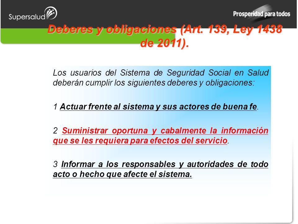 Deberes y obligaciones (Art. 139, Ley 1438 de 2011). Los usuarios del Sistema de Seguridad Social en Salud deberán cumplir los siguientes deberes y ob