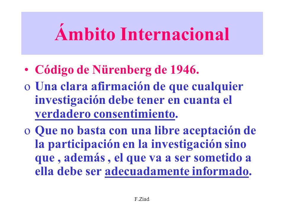 F.Ziad Ámbito Internacional Código de Nürenberg de 1946. oUna clara afirmación de que cualquier investigación debe tener en cuanta el verdadero consen