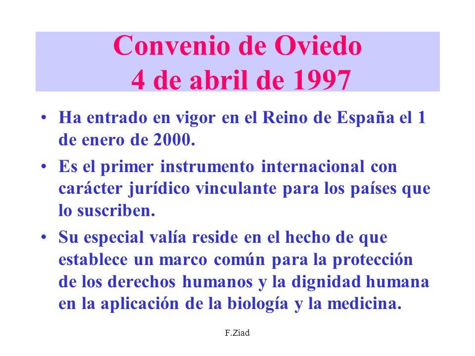 F.Ziad Convenio de Oviedo 4 de abril de 1997 Ha entrado en vigor en el Reino de España el 1 de enero de 2000. Es el primer instrumento internacional c