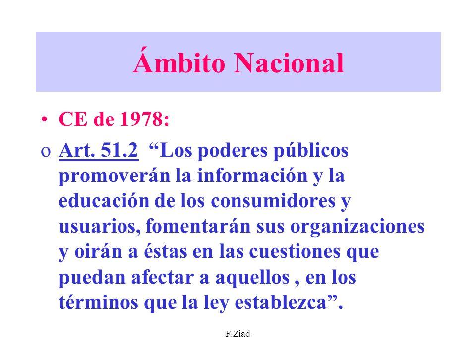 F.Ziad Ámbito Nacional CE de 1978: oArt. 51.2 Los poderes públicos promoverán la información y la educación de los consumidores y usuarios, fomentarán