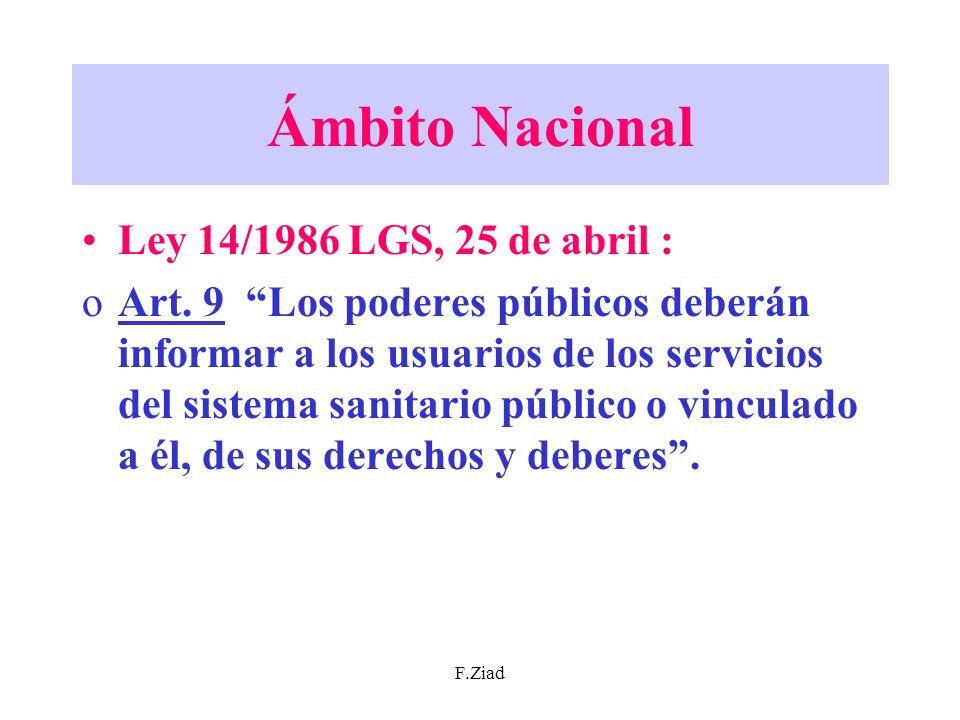 F.Ziad Ámbito Nacional Ley 14/1986 LGS, 25 de abril : oArt. 9 Los poderes públicos deberán informar a los usuarios de los servicios del sistema sanita
