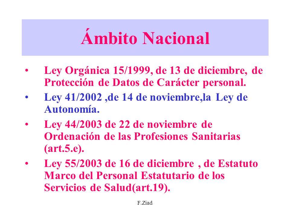 F.Ziad Ámbito Nacional Ley Orgánica 15/1999, de 13 de diciembre, de Protección de Datos de Carácter personal. Ley 41/2002,de 14 de noviembre,la Ley de