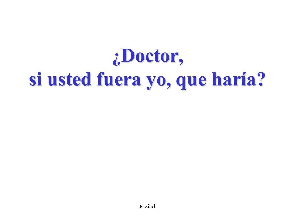 F.Ziad ¿ Doctor, si usted fuera yo, que haría?