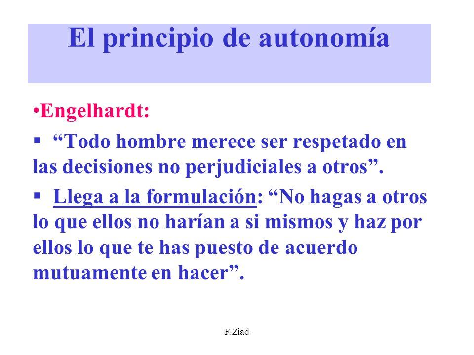 F.Ziad El principio de autonomía Engelhardt: Todo hombre merece ser respetado en las decisiones no perjudiciales a otros. Llega a la formulación: No h