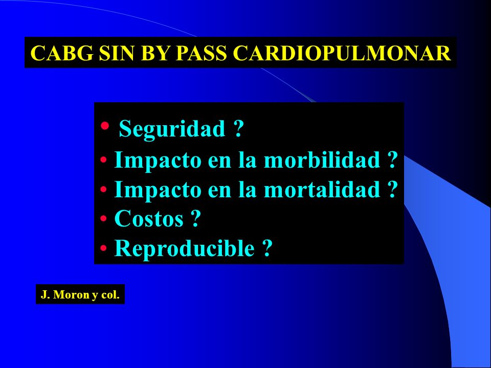 CABG SIN BY PASS CARDIOPULMONAR Seguridad ? Impacto en la morbilidad ? Impacto en la mortalidad ? Costos ? Reproducible ? J. Moron y col.