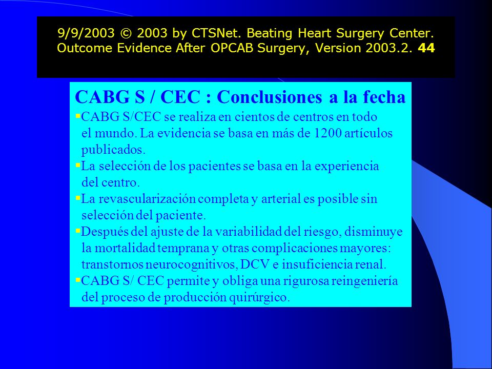 9/9/2003 © 2003 by CTSNet. Beating Heart Surgery Center. Outcome Evidence After OPCAB Surgery, Version 2003.2. 44 CABG S / CEC : Conclusiones a la fec