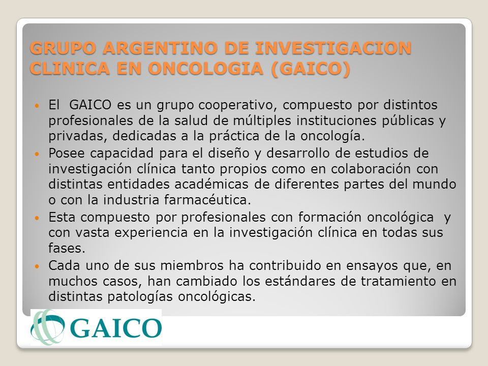 GRUPO ARGENTINO DE INVESTIGACION CLINICA EN ONCOLOGIA (GAICO) El GAICO es un grupo cooperativo, compuesto por distintos profesionales de la salud de m
