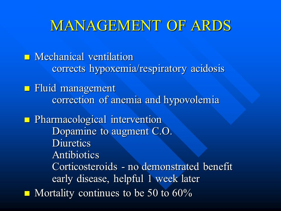 MANAGEMENT OF ARDS Mechanical ventilation corrects hypoxemia/respiratory acidosis Mechanical ventilation corrects hypoxemia/respiratory acidosis Fluid