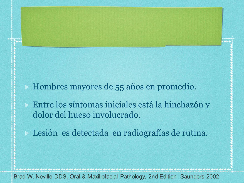 Hombres mayores de 55 años en promedio. Entre los síntomas iniciales está la hinchazón y dolor del hueso involucrado. Lesión es detectada en radiograf