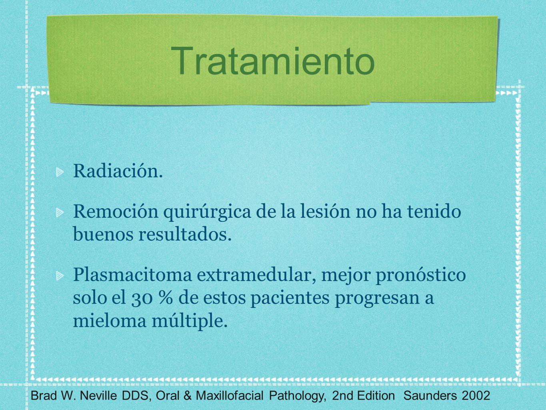 Tratamiento Radiación. Remoción quirúrgica de la lesión no ha tenido buenos resultados. Plasmacitoma extramedular, mejor pronóstico solo el 30 % de es