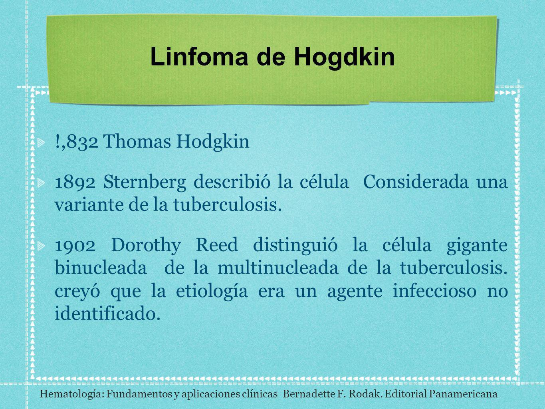 Linfoma de Hogdkin !,832 Thomas Hodgkin 1892 Sternberg describió la célula Considerada una variante de la tuberculosis. 1902 Dorothy Reed distinguió l