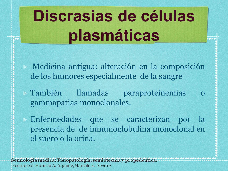 Discrasias de células plasmáticas Medicina antigua: alteración en la composición de los humores especialmente de la sangre También llamadas paraprotei
