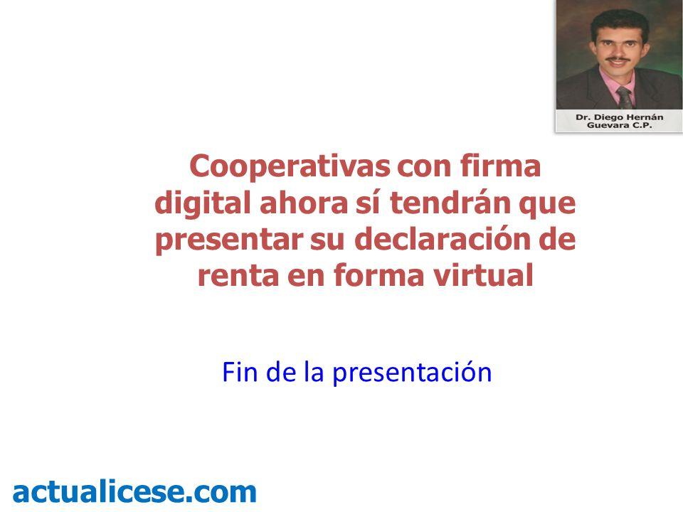 Cooperativas con firma digital ahora sí tendrán que presentar su declaración de renta en forma virtual actualicese.com Fin de la presentación