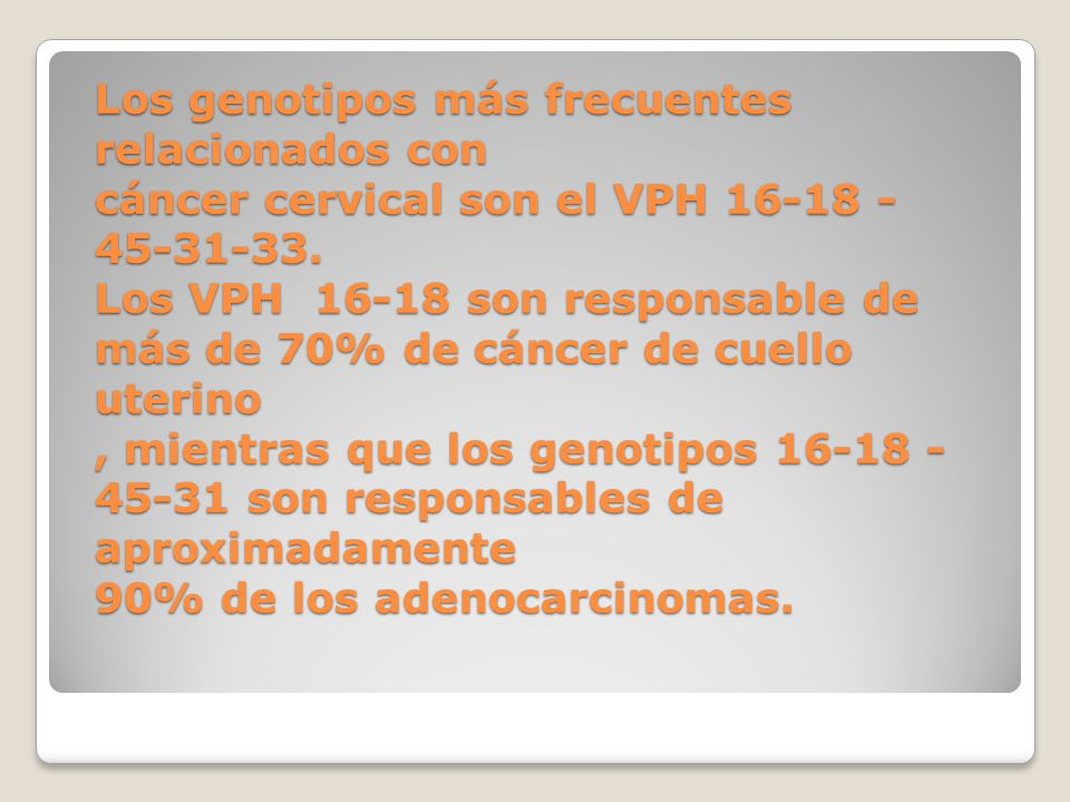 Los genotipos más frecuentes relacionados con cáncer cervical son el VPH 16-18 - 45-31-33. Los VPH 16-18 son responsable de más de 70% de cáncer de cu